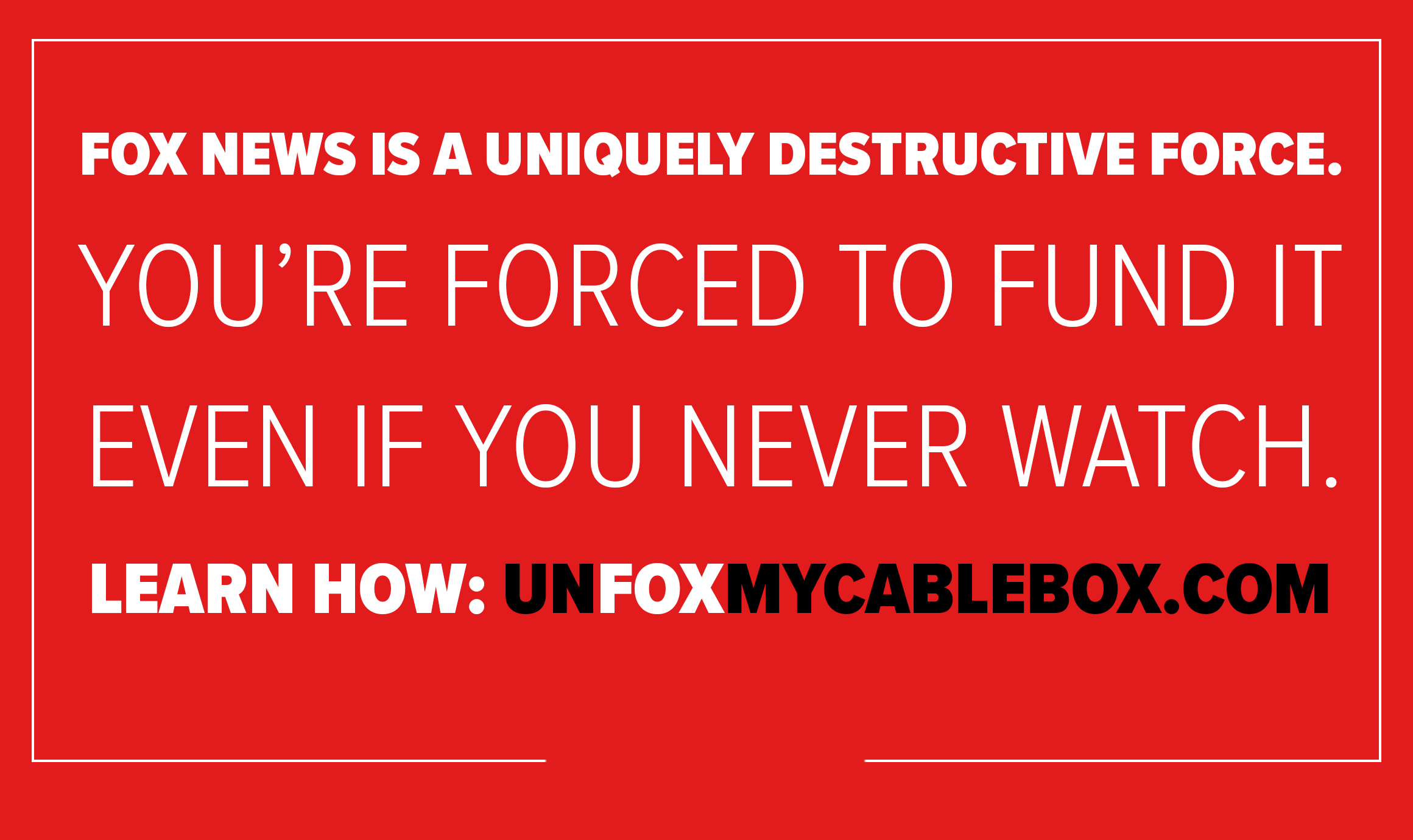 Fox News is a uniquely destructive force. You're forced to fund it even if you never watch. Learn How: unfoxmycablebox.com
